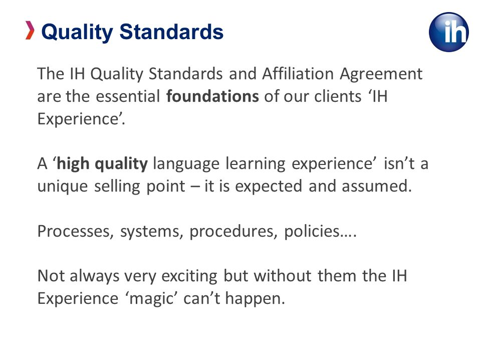 The IH Quality Standards and Affiliation Agreement are the essential foundations of our clients IH Experience.