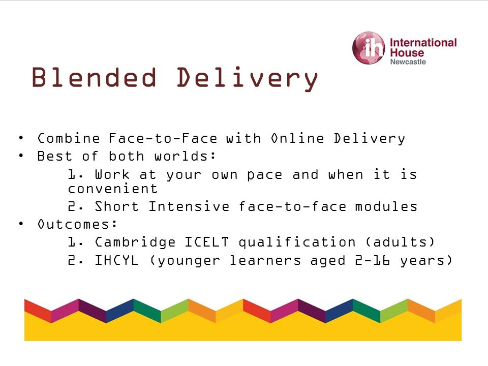 Blended Delivery Combine Face-to-Face with Online Delivery Best of both worlds: 1.