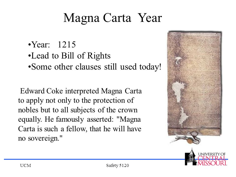 UCMSafety 5120 Magna Carta Year Year: 1215 Lead to Bill of Rights Some other clauses still used today! Edward Coke interpreted Magna Carta to apply no