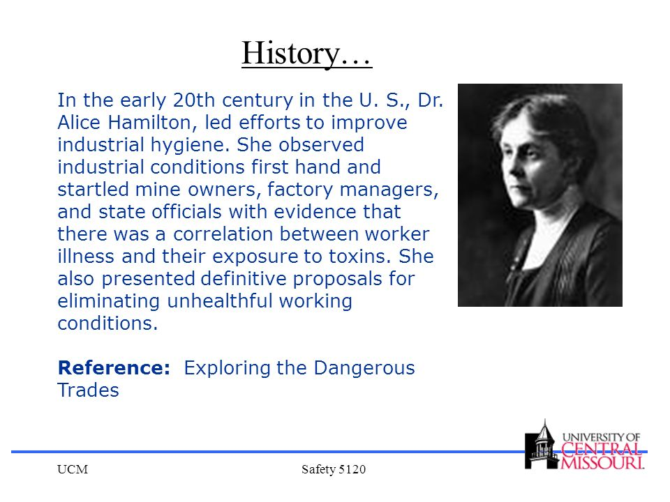 UCMSafety 5120 In the early 20th century in the U. S., Dr. Alice Hamilton, led efforts to improve industrial hygiene. She observed industrial conditio