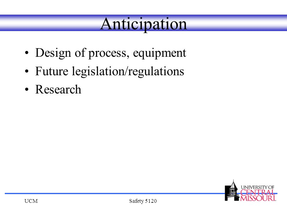 UCMSafety 5120 Anticipation Design of process, equipment Future legislation/regulations Research