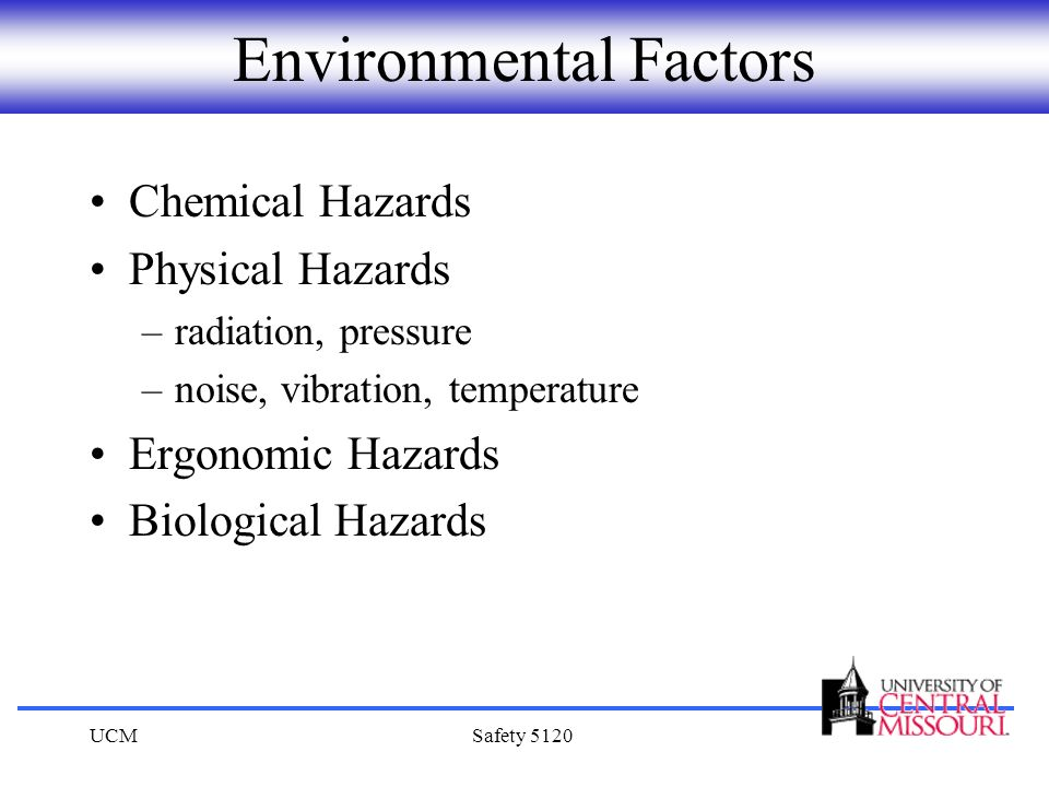 UCMSafety 5120 Environmental Factors Chemical Hazards Physical Hazards –radiation, pressure –noise, vibration, temperature Ergonomic Hazards Biologica