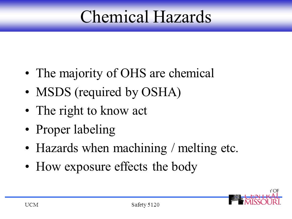 UCMSafety 5120 Chemical Hazards The majority of OHS are chemical MSDS (required by OSHA) The right to know act Proper labeling Hazards when machining