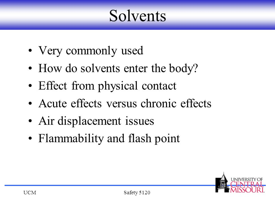 UCMSafety 5120 Solvents Very commonly used How do solvents enter the body? Effect from physical contact Acute effects versus chronic effects Air displ