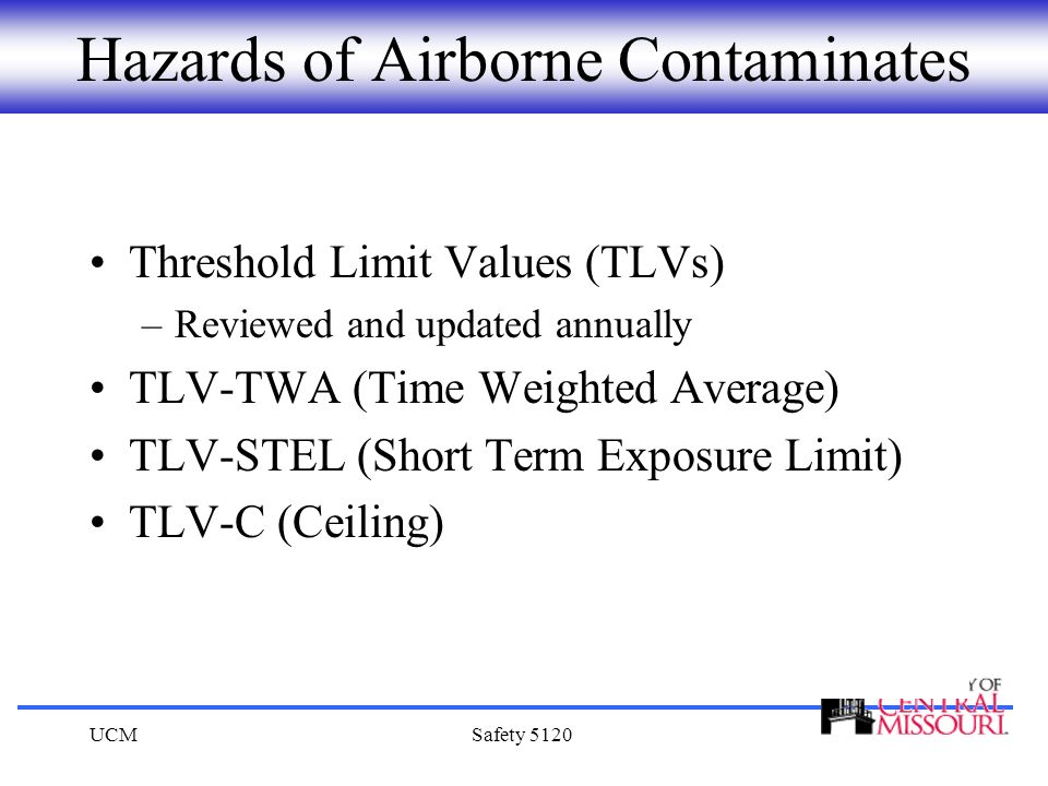 UCMSafety 5120 Hazards of Airborne Contaminates Threshold Limit Values (TLVs) –Reviewed and updated annually TLV-TWA (Time Weighted Average) TLV-STEL