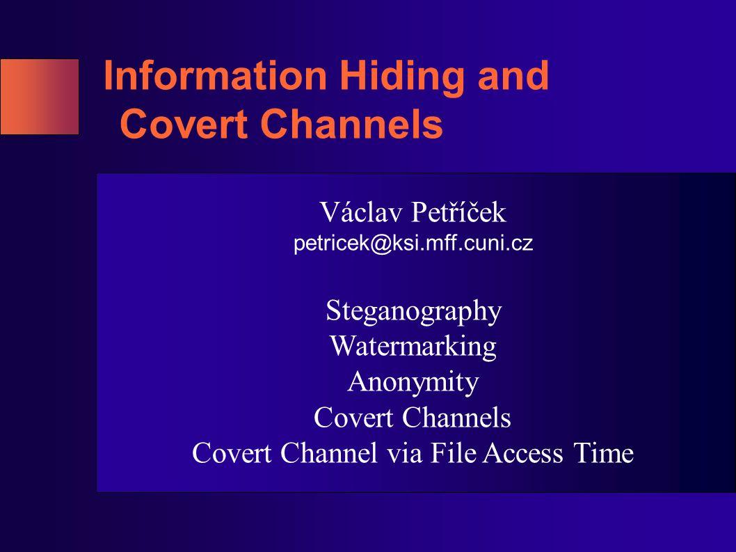 Information Hiding and Covert Channels Václav Petříček petricek@ksi.mff.cuni.cz Steganography Watermarking Anonymity Covert Channels Covert Channel vi