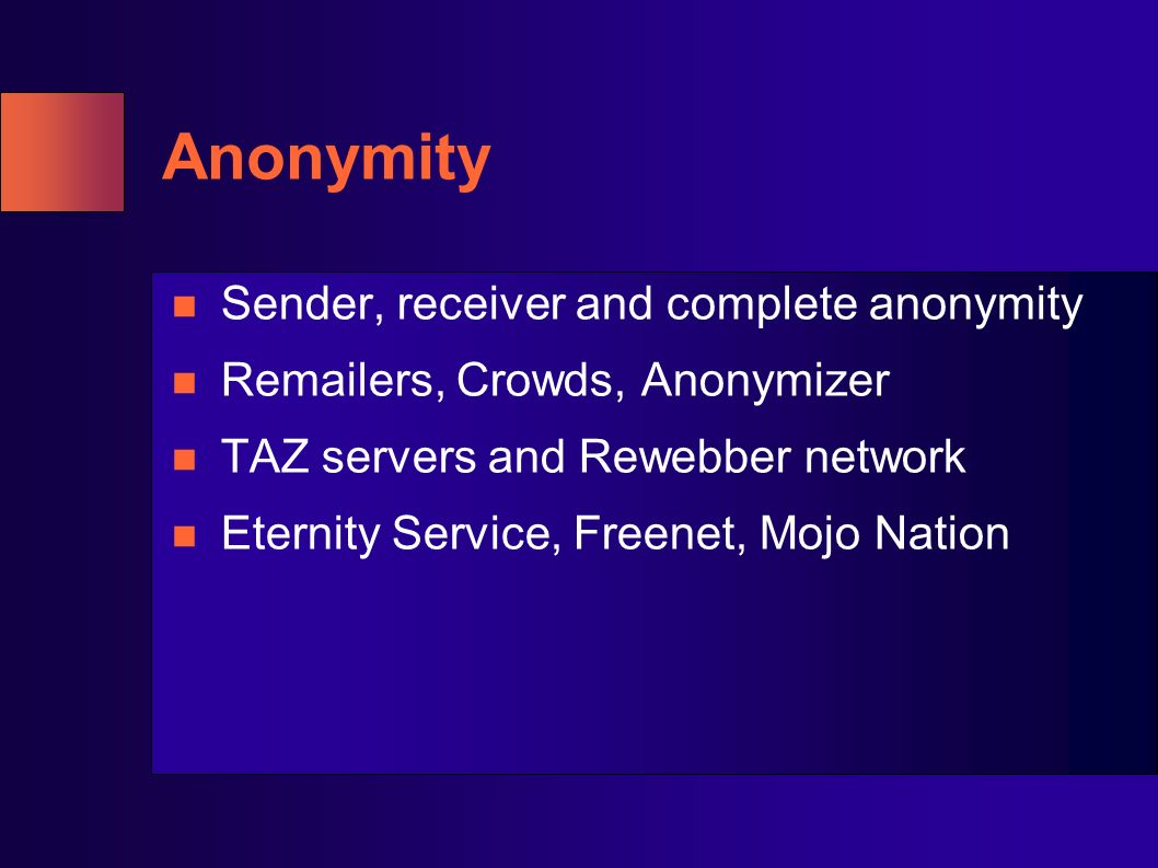 Anonymity Sender, receiver and complete anonymity Remailers, Crowds, Anonymizer TAZ servers and Rewebber network Eternity Service, Freenet, Mojo Natio