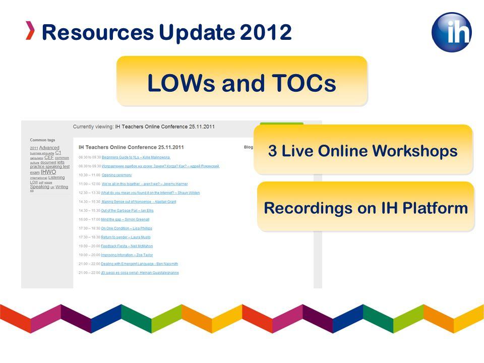 Resources Update 2012 LOWs and TOCs 3 Live Online Workshops Recordings on IH Platform