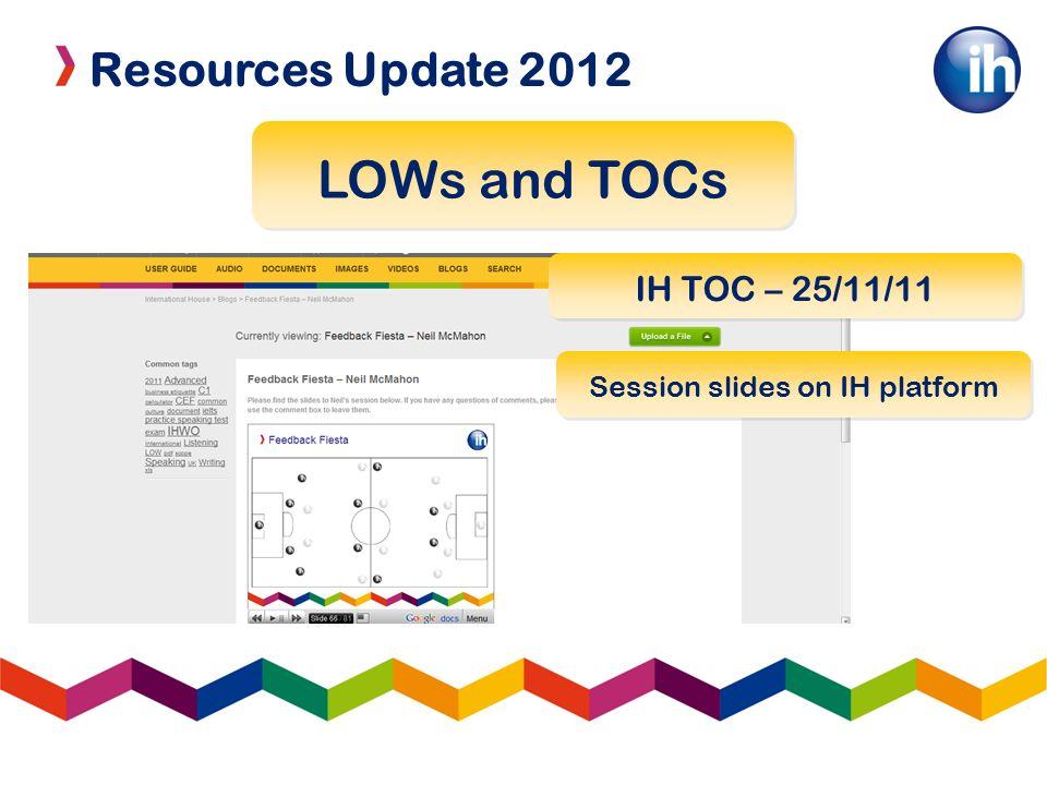 Resources Update 2012 LOWs and TOCs IH TOC – 25/11/11 Session slides on IH platform