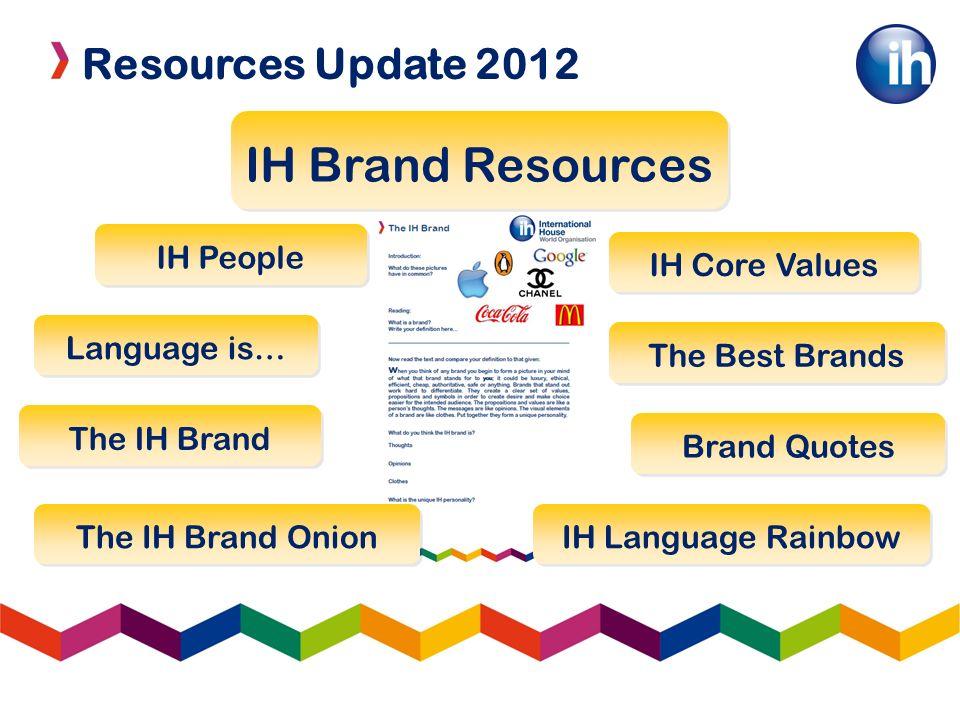 Resources Update 2012 IH Brand Resources IH Language Rainbow Brand Quotes The Best Brands Language is… The IH Brand Onion The IH Brand IH Core Values