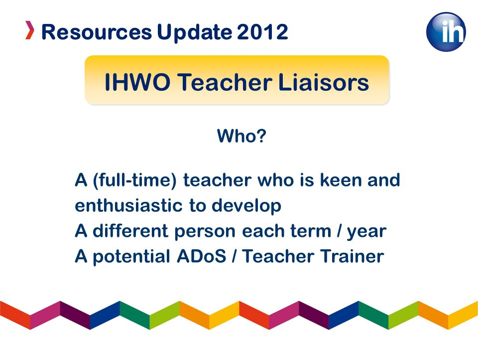 Resources Update 2012 IHWO Teacher Liaisors Who? A (full-time) teacher who is keen and enthusiastic to develop A different person each term / year A p