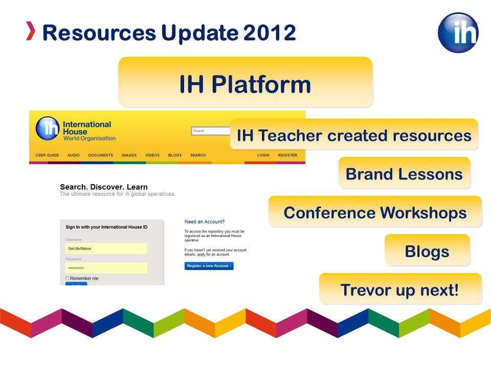 Resources Update 2012 IH Platform IH Teacher created resources Brand Lessons Conference Workshops Trevor up next! Blogs