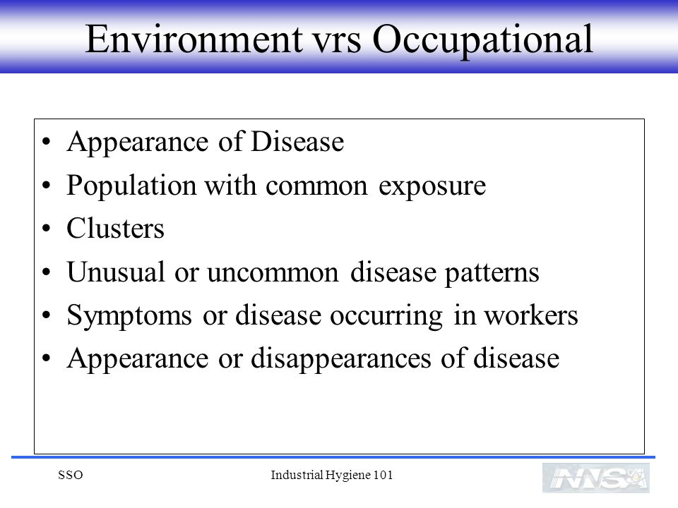 SSOIndustrial Hygiene 101 Environment vrs Occupational Appearance of Disease Population with common exposure Clusters Unusual or uncommon disease patterns Symptoms or disease occurring in workers Appearance or disappearances of disease