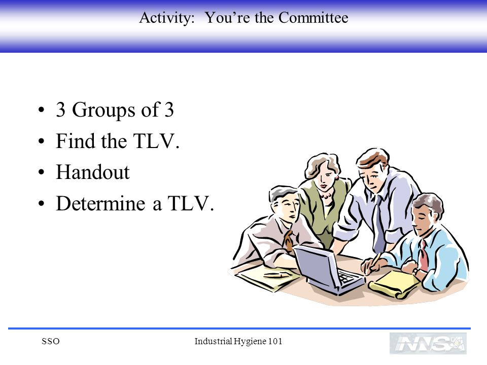SSOIndustrial Hygiene 101 Activity: Youre the Committee 3 Groups of 3 Find the TLV.