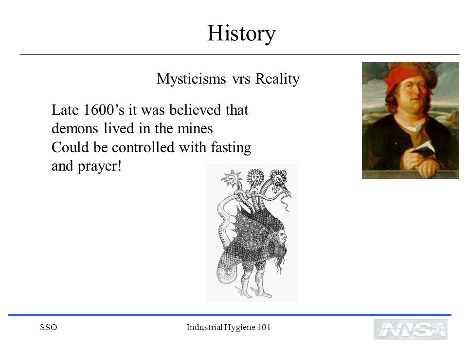 SSOIndustrial Hygiene 101 History Mysticisms vrs Reality Late 1600s it was believed that demons lived in the mines Could be controlled with fasting and prayer!