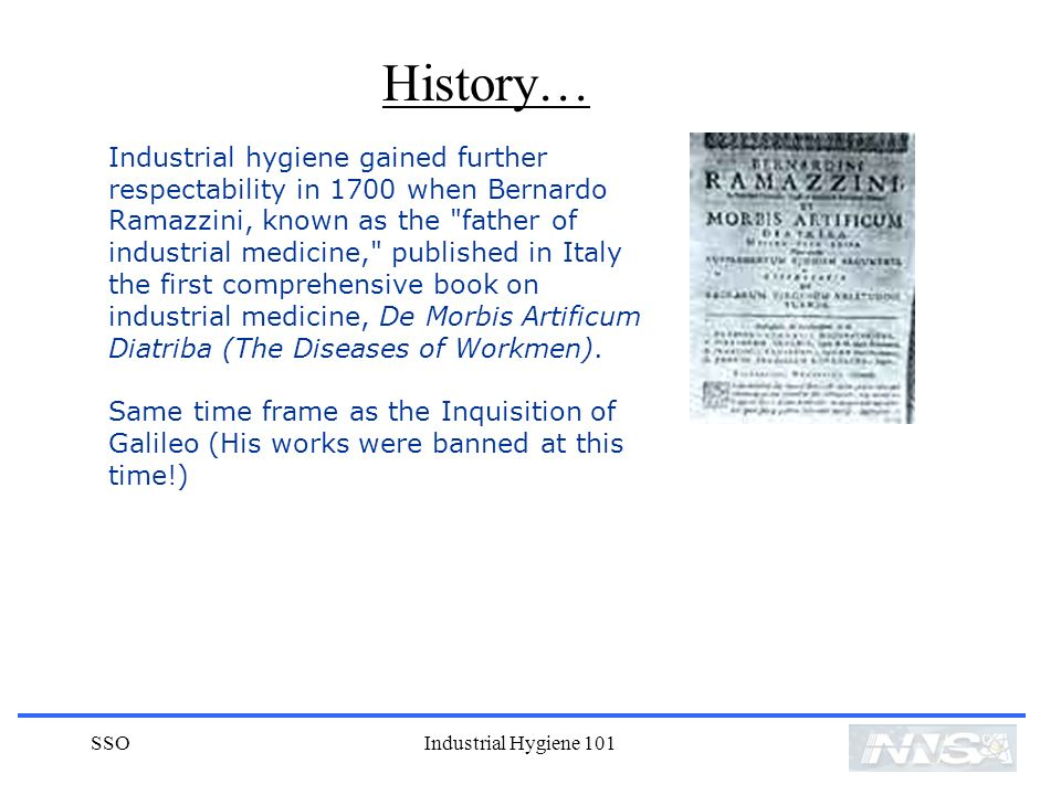 SSOIndustrial Hygiene 101 Industrial hygiene gained further respectability in 1700 when Bernardo Ramazzini, known as the father of industrial medicine, published in Italy the first comprehensive book on industrial medicine, De Morbis Artificum Diatriba (The Diseases of Workmen).