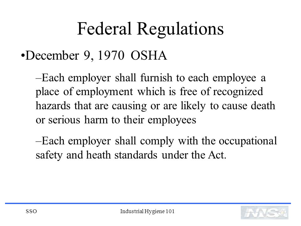 SSOIndustrial Hygiene 101 Federal Regulations December 9, 1970 OSHA –Each employer shall furnish to each employee a place of employment which is free of recognized hazards that are causing or are likely to cause death or serious harm to their employees –Each employer shall comply with the occupational safety and heath standards under the Act.