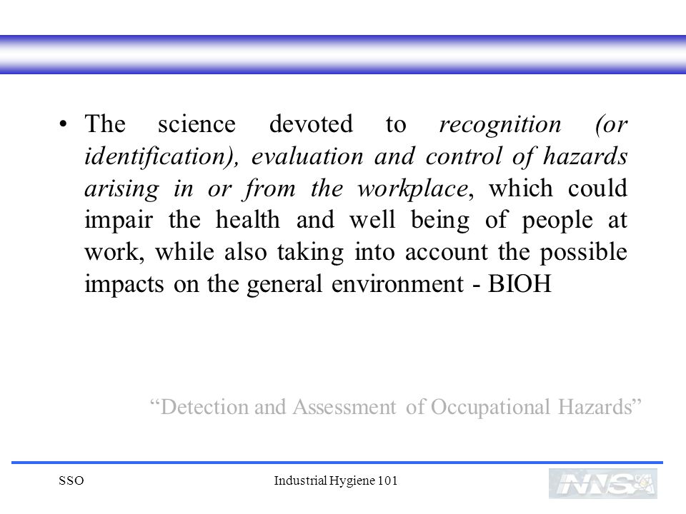 SSOIndustrial Hygiene 101 The science devoted to recognition (or identification), evaluation and control of hazards arising in or from the workplace, which could impair the health and well being of people at work, while also taking into account the possible impacts on the general environment - BIOH Detection and Assessment of Occupational Hazards