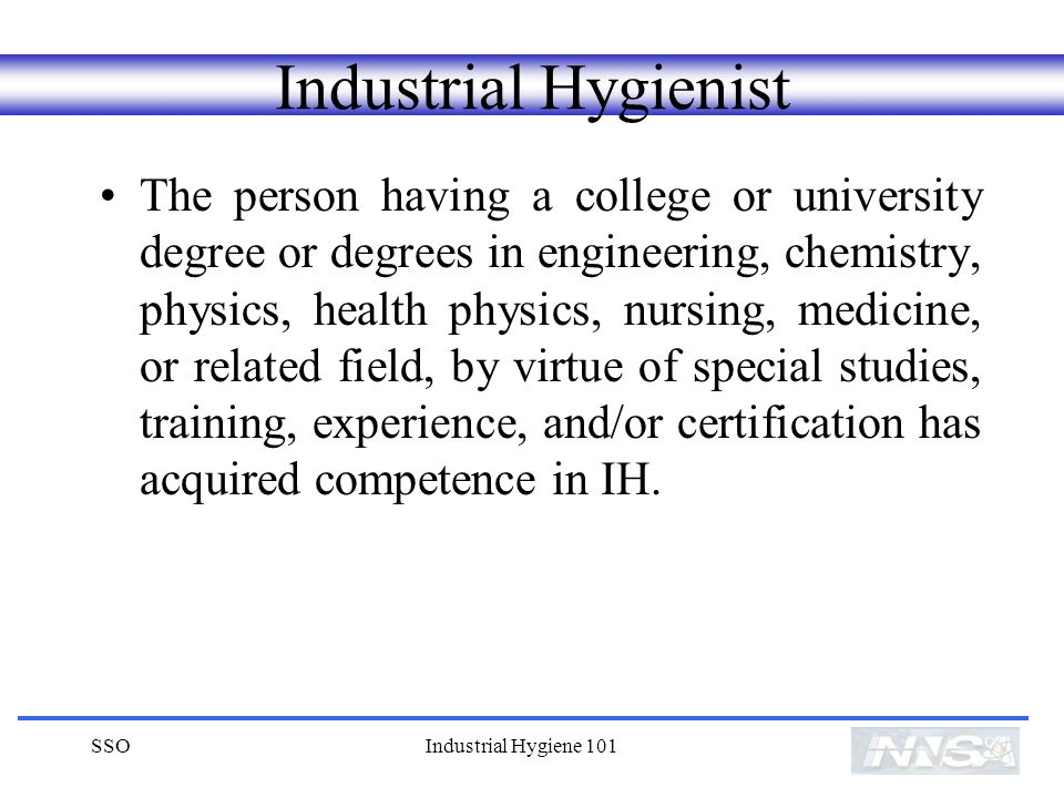 SSOIndustrial Hygiene 101 Industrial Hygienist The person having a college or university degree or degrees in engineering, chemistry, physics, health physics, nursing, medicine, or related field, by virtue of special studies, training, experience, and/or certification has acquired competence in IH.