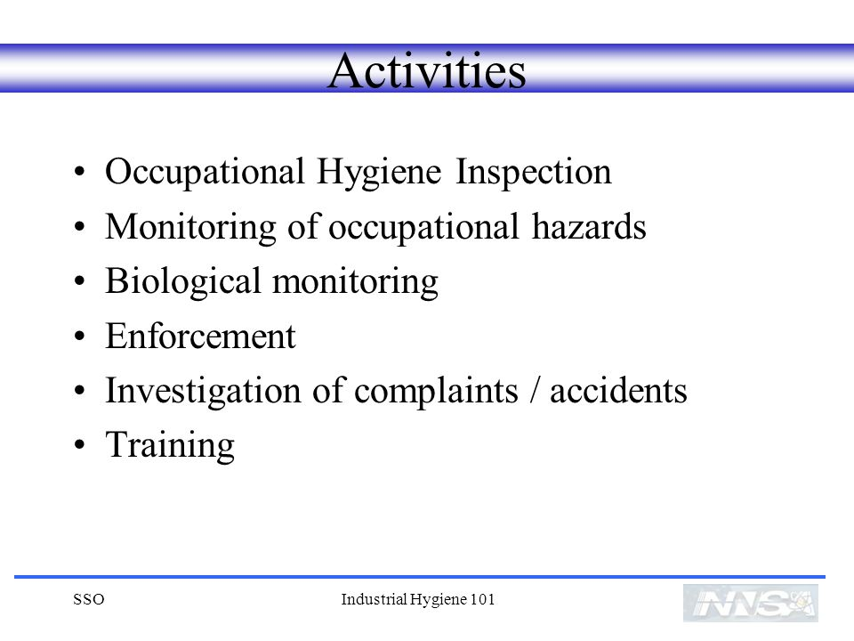 SSOIndustrial Hygiene 101 Activities Occupational Hygiene Inspection Monitoring of occupational hazards Biological monitoring Enforcement Investigation of complaints / accidents Training