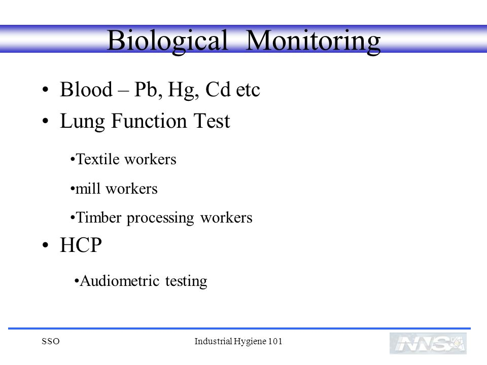 SSOIndustrial Hygiene 101 Biological Monitoring Blood – Pb, Hg, Cd etc Lung Function Test HCP Textile workers mill workers Timber processing workers Audiometric testing