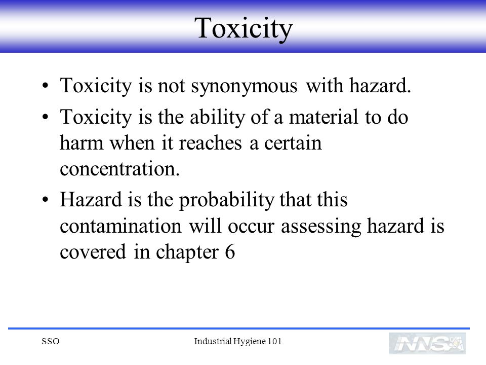 SSOIndustrial Hygiene 101 Toxicity Toxicity is not synonymous with hazard.
