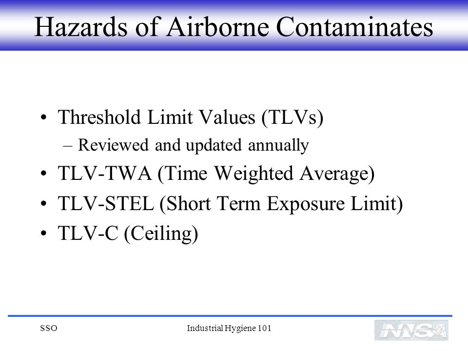 SSOIndustrial Hygiene 101 Hazards of Airborne Contaminates Threshold Limit Values (TLVs) –Reviewed and updated annually TLV-TWA (Time Weighted Average) TLV-STEL (Short Term Exposure Limit) TLV-C (Ceiling)
