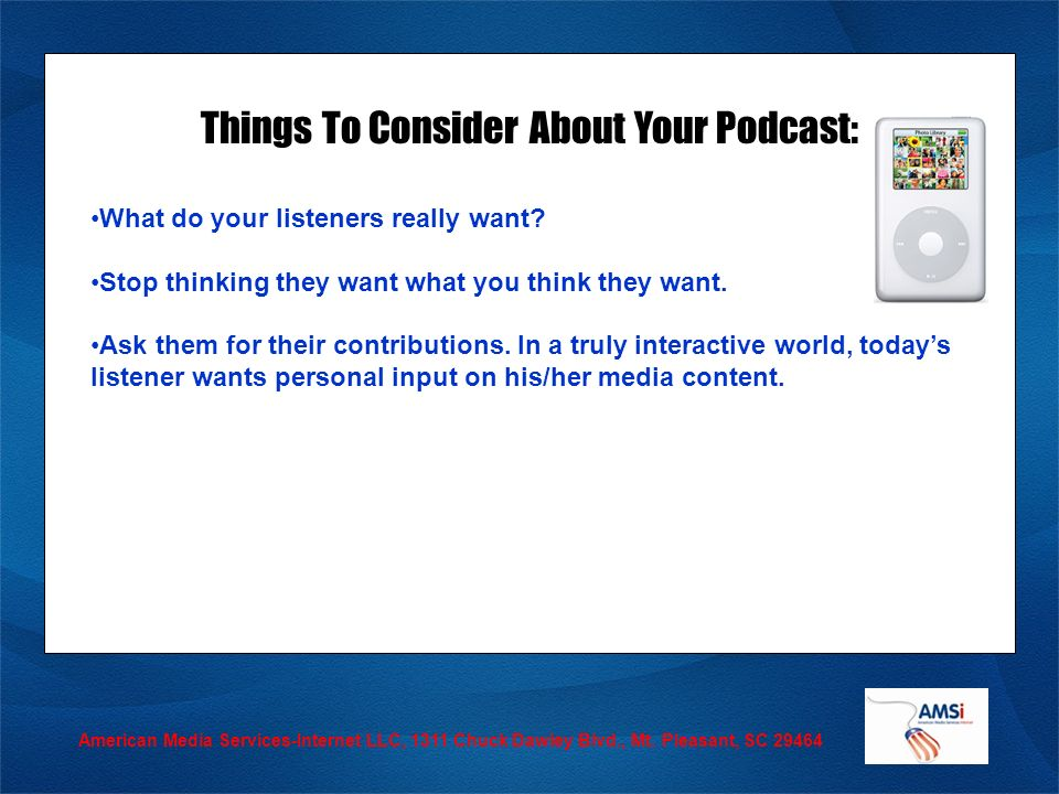 American Media Services-Internet LLC, 1311 Chuck Dawley Blvd., Mt. Pleasant, SC 29464 Things To Consider About Your Podcast: What do your listeners re
