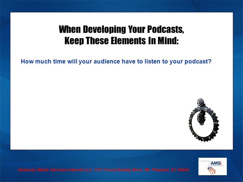 When Developing Your Podcasts, Keep These Elements In Mind: How much time will your audience have to listen to your podcast