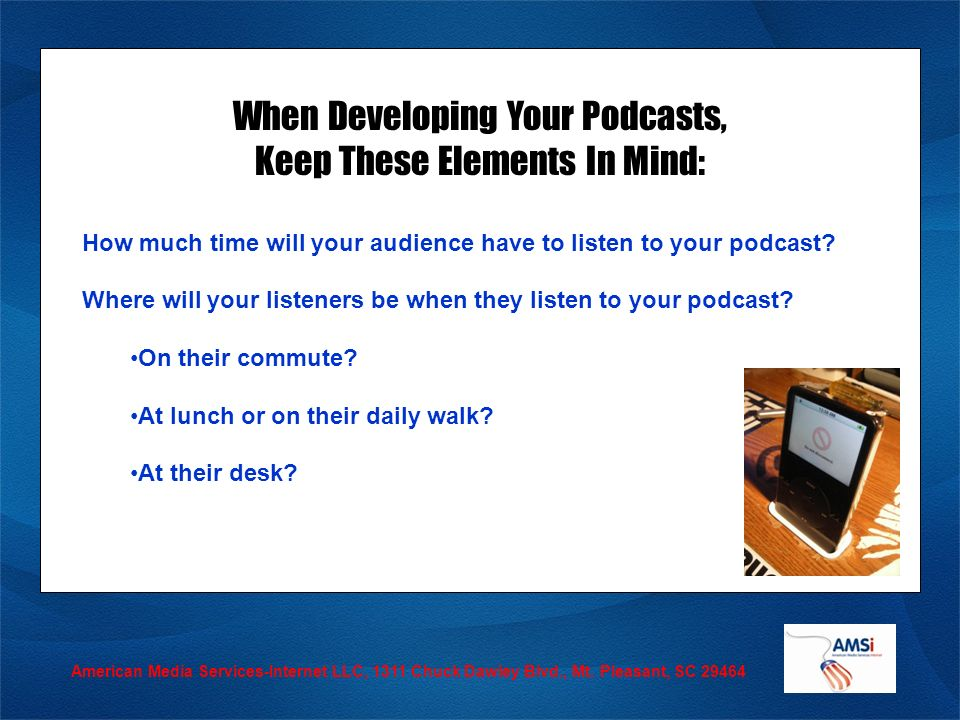 American Media Services-Internet LLC, 1311 Chuck Dawley Blvd., Mt. Pleasant, SC 29464 When Developing Your Podcasts, Keep These Elements In Mind: How