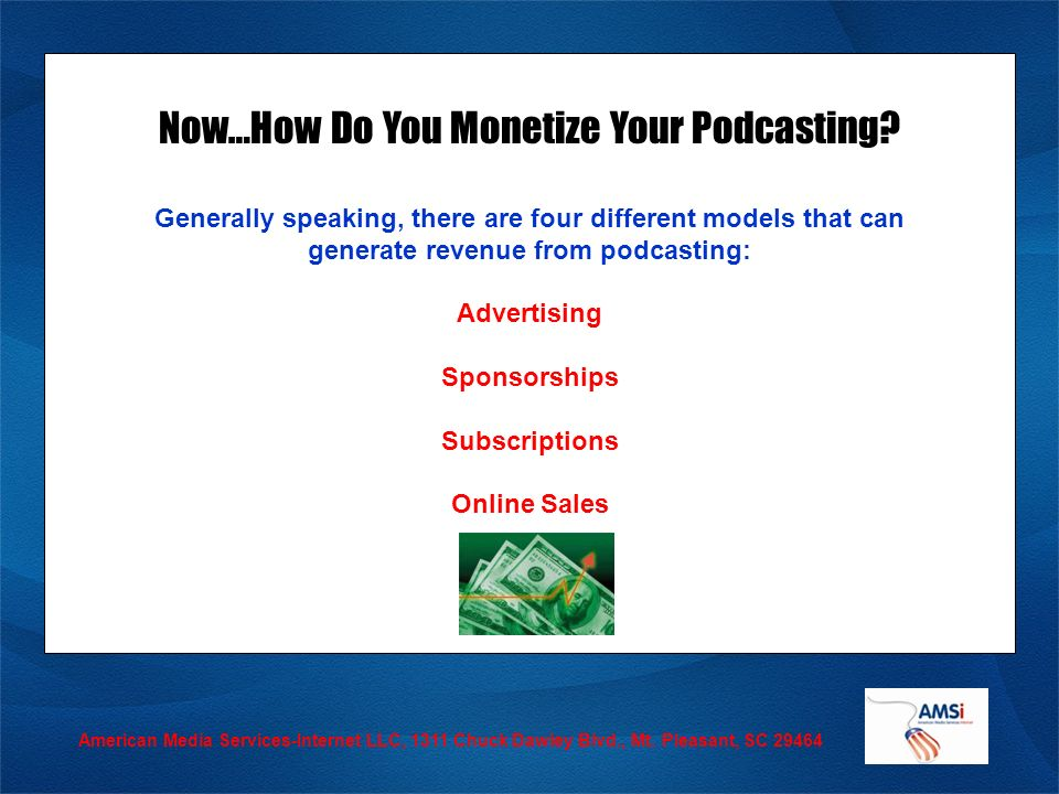 American Media Services-Internet LLC, 1311 Chuck Dawley Blvd., Mt. Pleasant, SC 29464 Now…How Do You Monetize Your Podcasting? Generally speaking, the