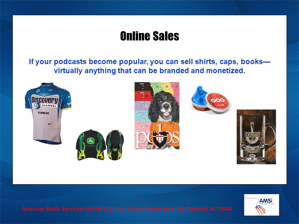 American Media Services-Internet LLC, 1311 Chuck Dawley Blvd., Mt. Pleasant, SC 29464 Online Sales If your podcasts become popular, you can sell shirt
