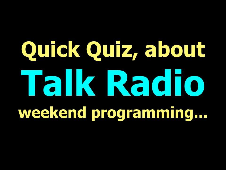 Quick Quiz, about Talk Radio weekend programming...