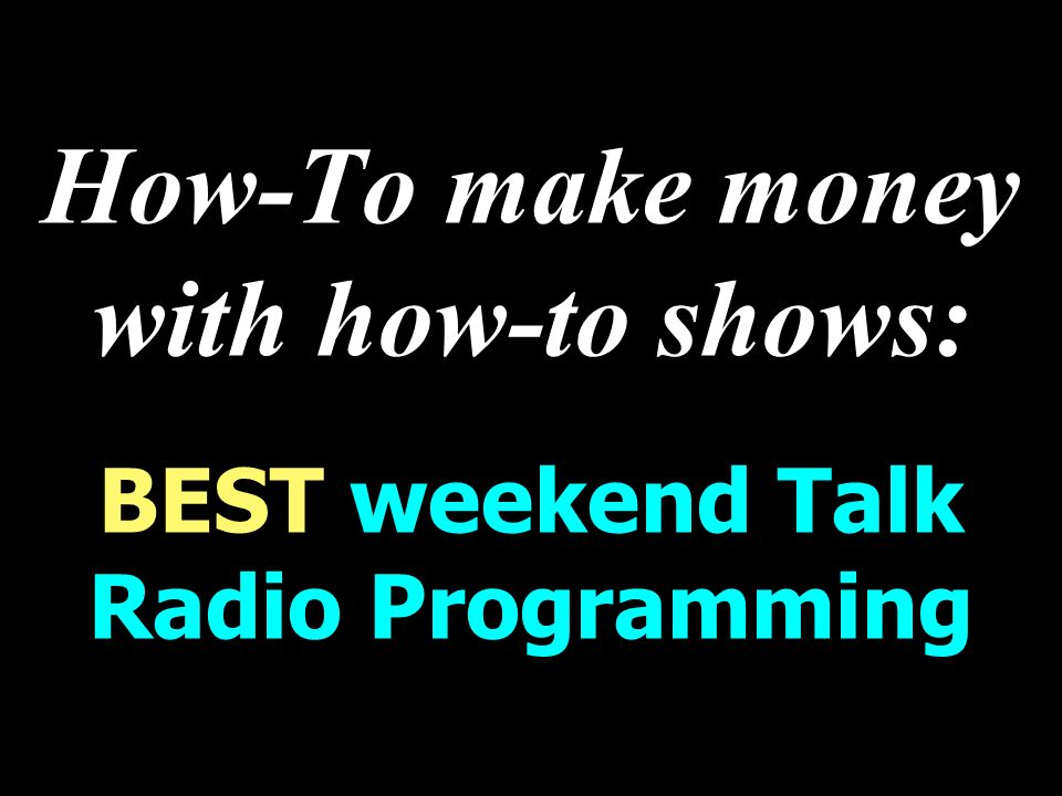 How-To make money with how-to shows: BEST weekend Talk Radio Programming