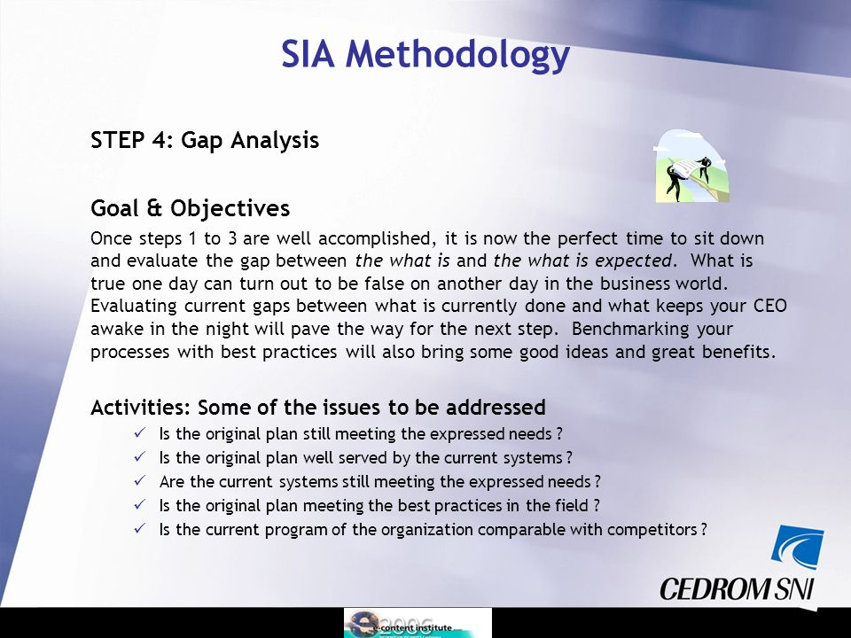 STEP 4: Gap Analysis Goal & Objectives Once steps 1 to 3 are well accomplished, it is now the perfect time to sit down and evaluate the gap between the what is and the what is expected.