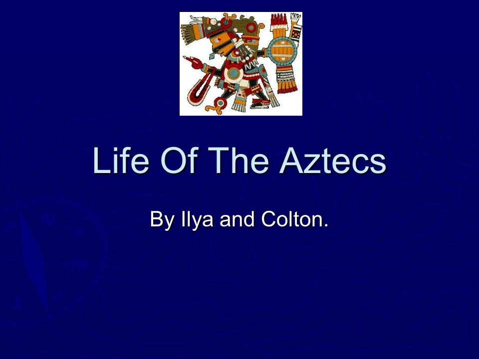 Life Of The Aztecs By Ilya and Colton.