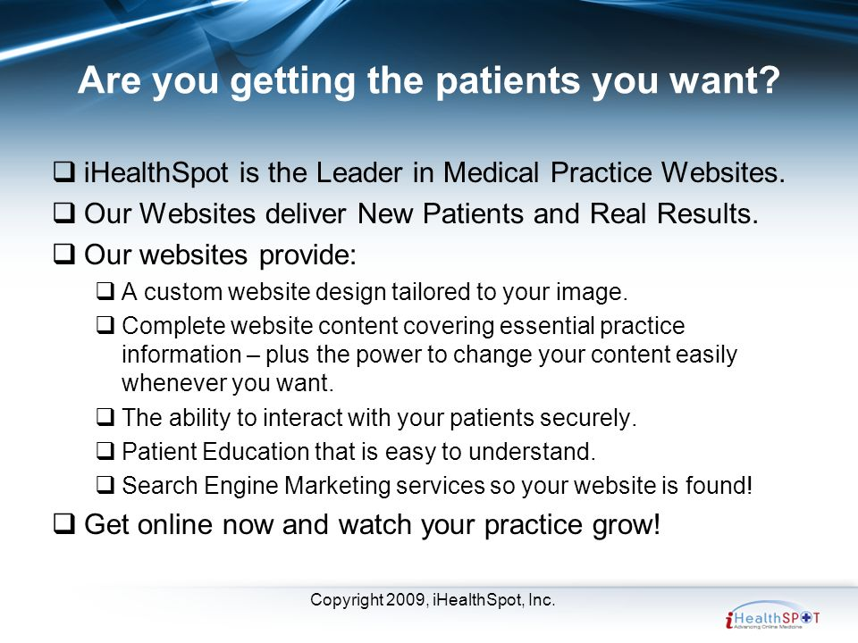 Copyright 2009, iHealthSpot, Inc. Are you getting the patients you want.