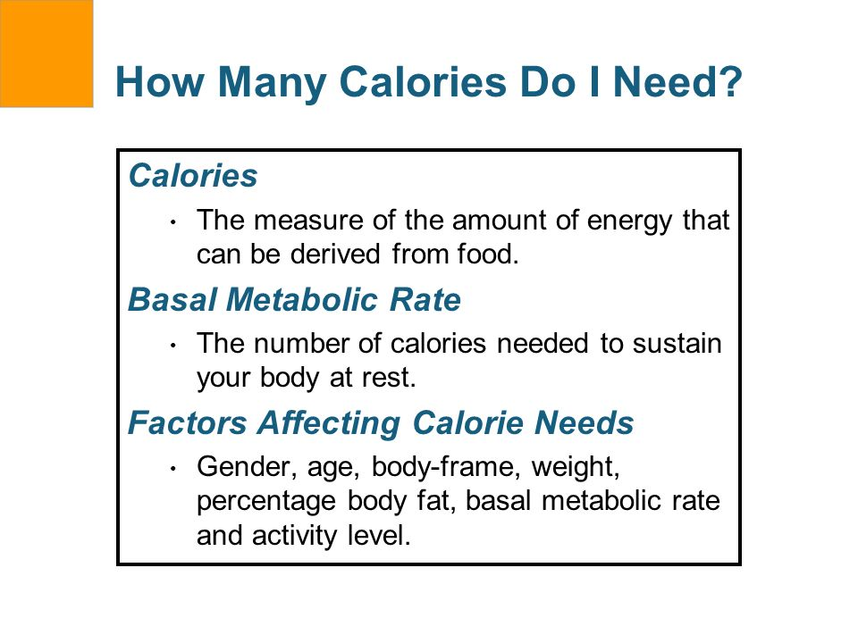 How Many Calories Do I Need? Calories The measure of the amount of energy that can be derived from food. Basal Metabolic Rate The number of calories n