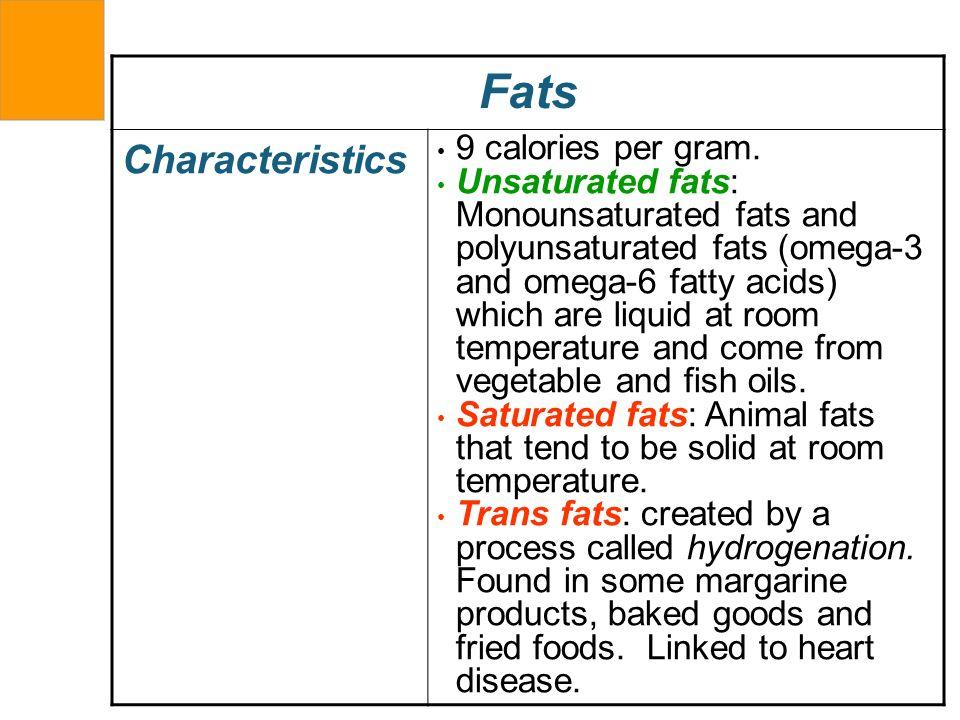 Fats Characteristics 9 calories per gram. Unsaturated fats: Monounsaturated fats and polyunsaturated fats (omega-3 and omega-6 fatty acids) which are