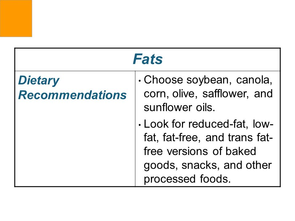 Fats Dietary Recommendations Choose soybean, canola, corn, olive, safflower, and sunflower oils. Look for reduced-fat, low- fat, fat-free, and trans f