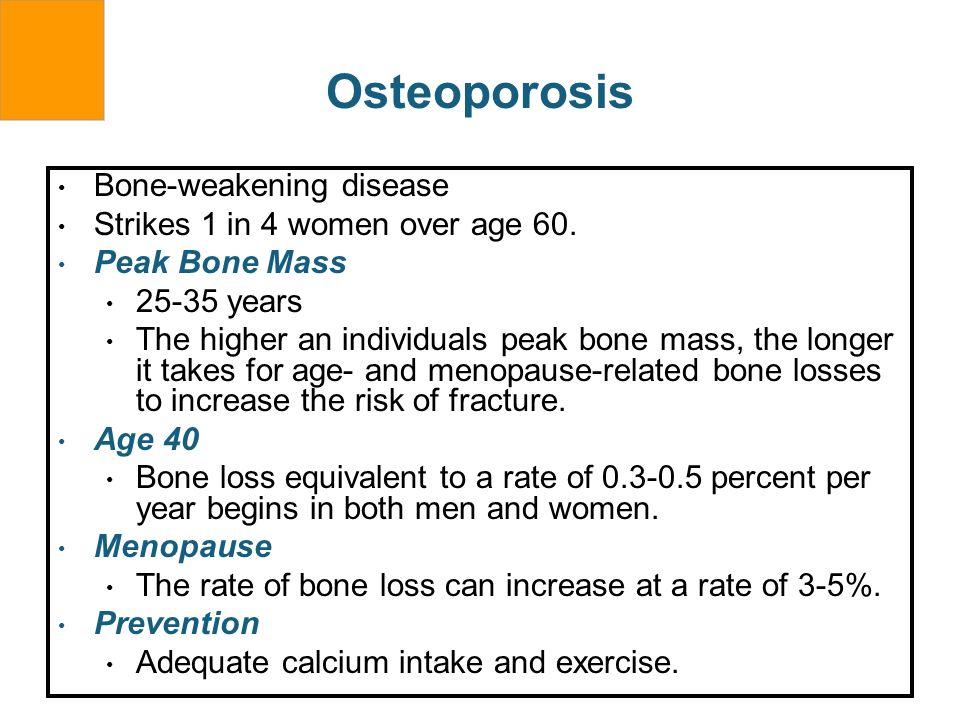 Osteoporosis Bone-weakening disease Strikes 1 in 4 women over age 60. Peak Bone Mass 25-35 years The higher an individuals peak bone mass, the longer