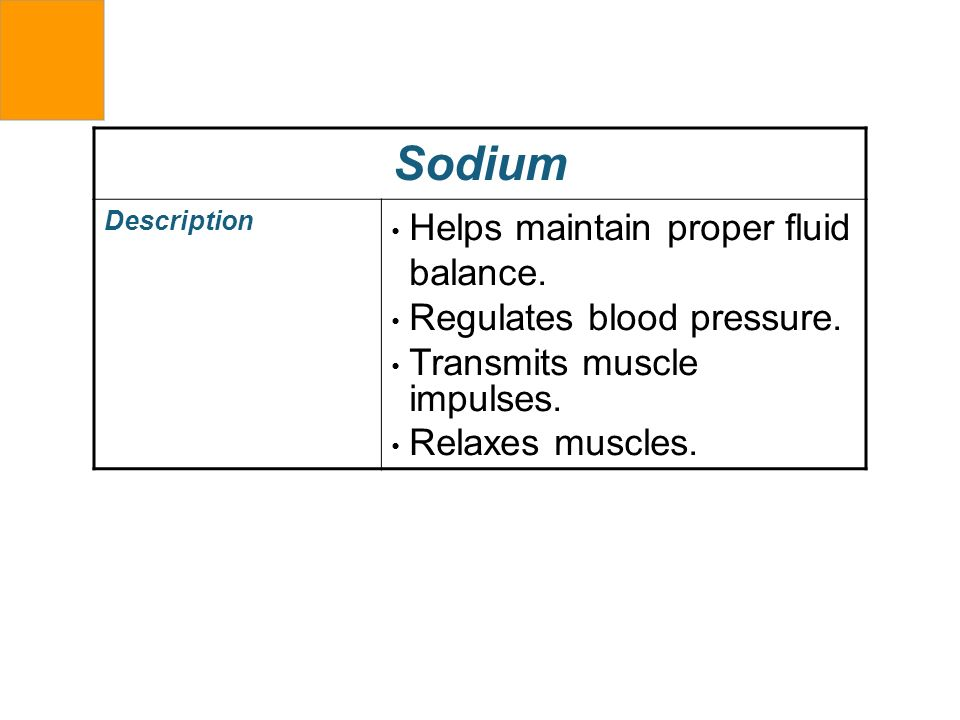 Sodium Description Helps maintain proper fluid balance. Regulates blood pressure. Transmits muscle impulses. Relaxes muscles.