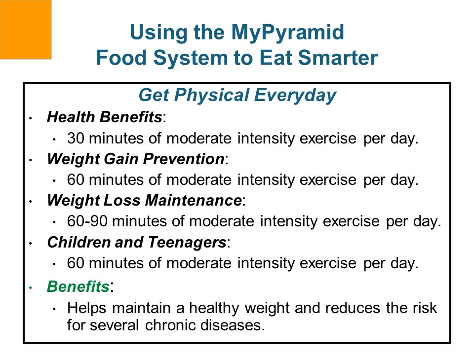 Using the MyPyramid Food System to Eat Smarter Get Physical Everyday Health Benefits: 30 minutes of moderate intensity exercise per day. Weight Gain P