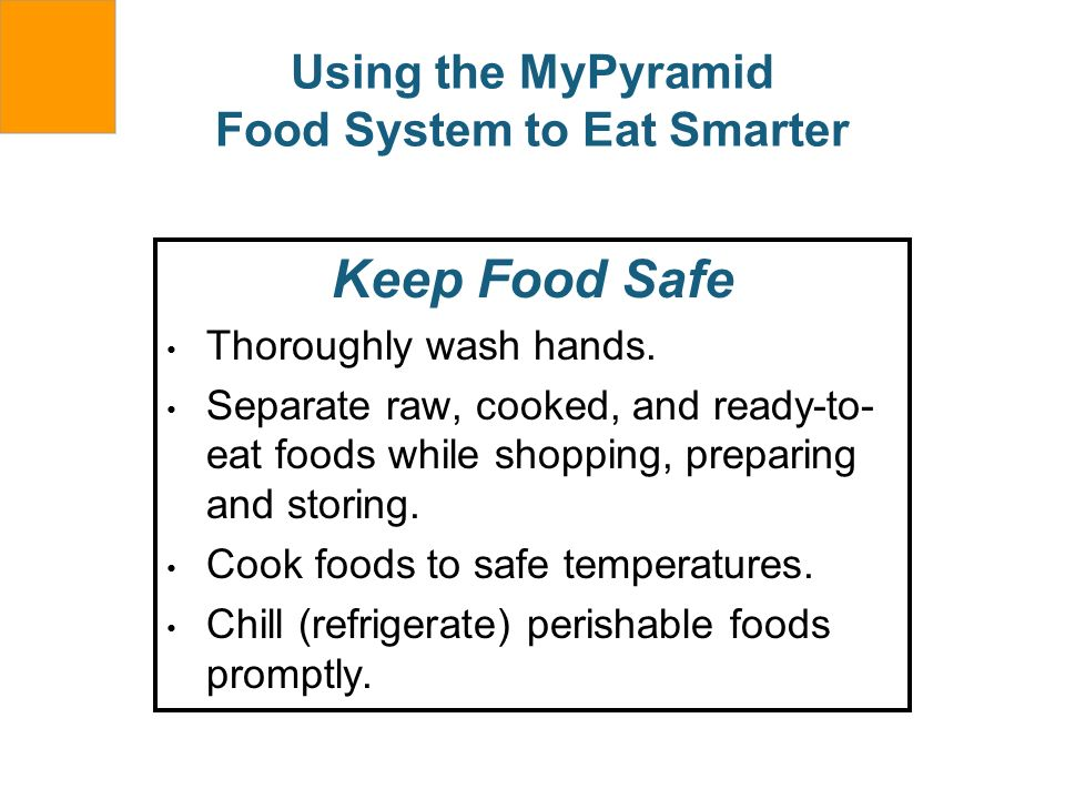 Using the MyPyramid Food System to Eat Smarter Keep Food Safe Thoroughly wash hands. Separate raw, cooked, and ready-to- eat foods while shopping, pre
