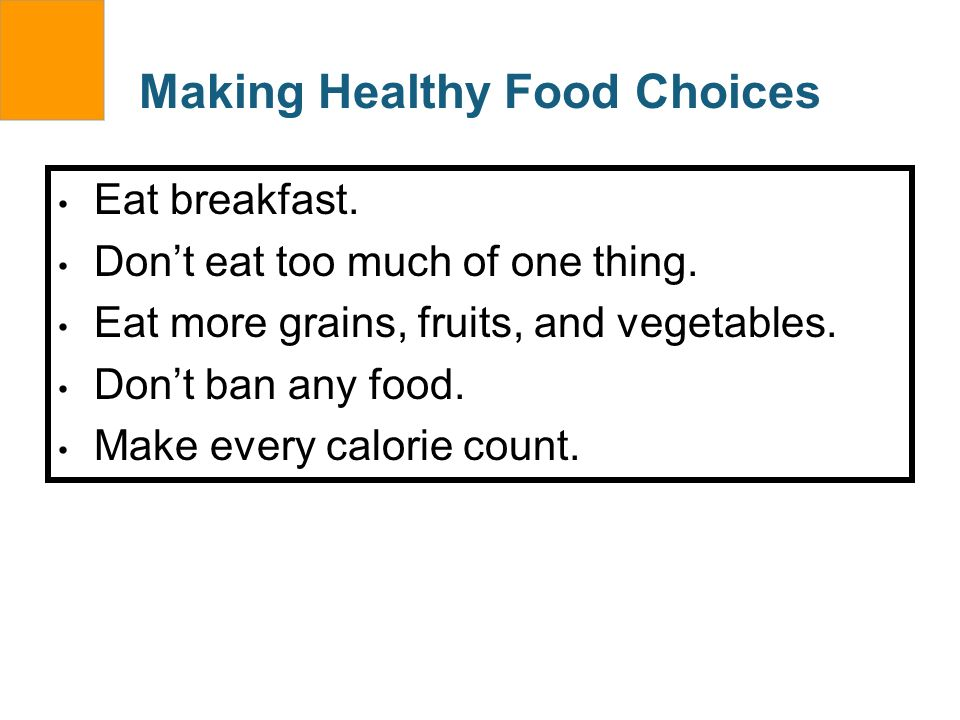 Making Healthy Food Choices Eat breakfast. Dont eat too much of one thing. Eat more grains, fruits, and vegetables. Dont ban any food. Make every calo