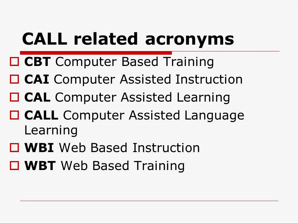 CALL related acronyms CBT Computer Based Training CAI Computer Assisted Instruction CAL Computer Assisted Learning CALL Computer Assisted Language Learning WBI Web Based Instruction WBT Web Based Training