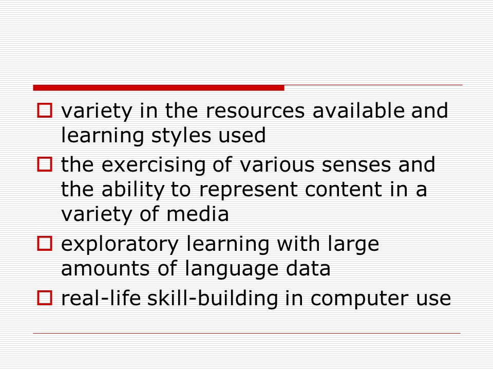 variety in the resources available and learning styles used the exercising of various senses and the ability to represent content in a variety of media exploratory learning with large amounts of language data real-life skill-building in computer use