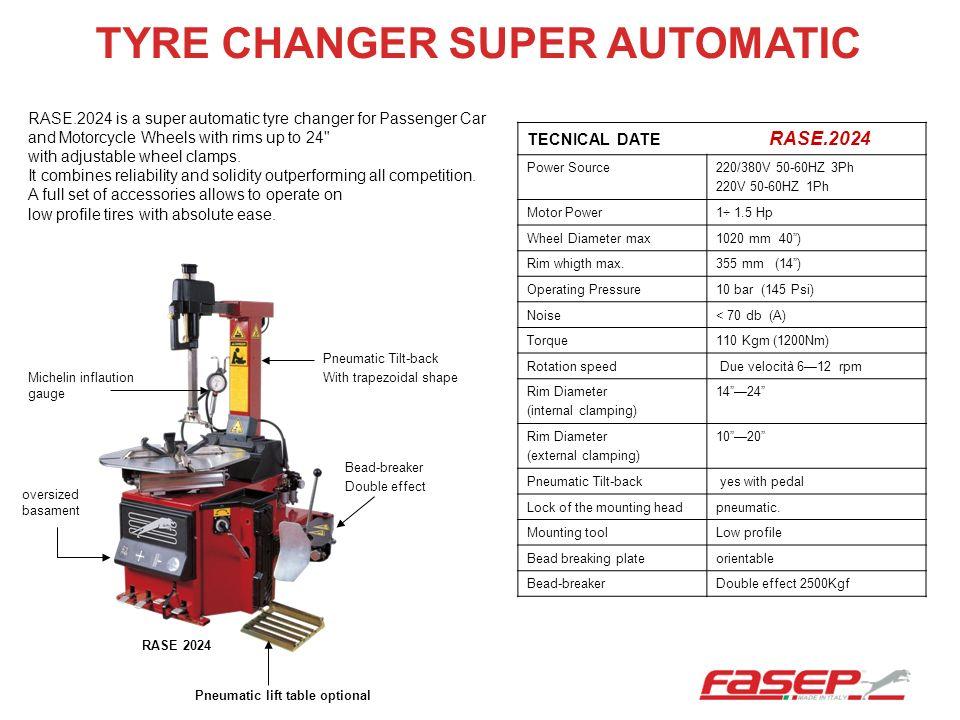 TYRE CHANGER SUPER AUTOMATIC TECNICAL DATE RASE.2024 Power Source220/380V 50-60HZ 3Ph 220V 50-60HZ 1Ph Motor Power1÷ 1.5 Hp Wheel Diameter max1020 mm