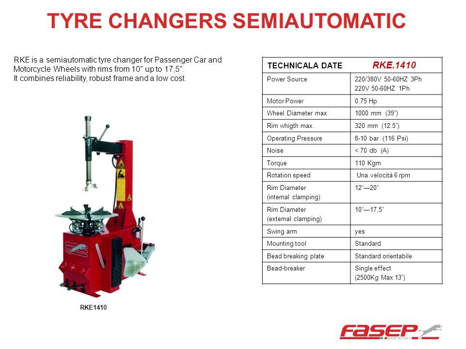 TYRE CHANGERS SEMIAUTOMATIC TECHNICALA DATE RKE.1410 Power Source220/380V 50-60HZ 3Ph 220V 50-60HZ 1Ph Motor Power0.75 Hp Wheel Diameter max1000 mm (3