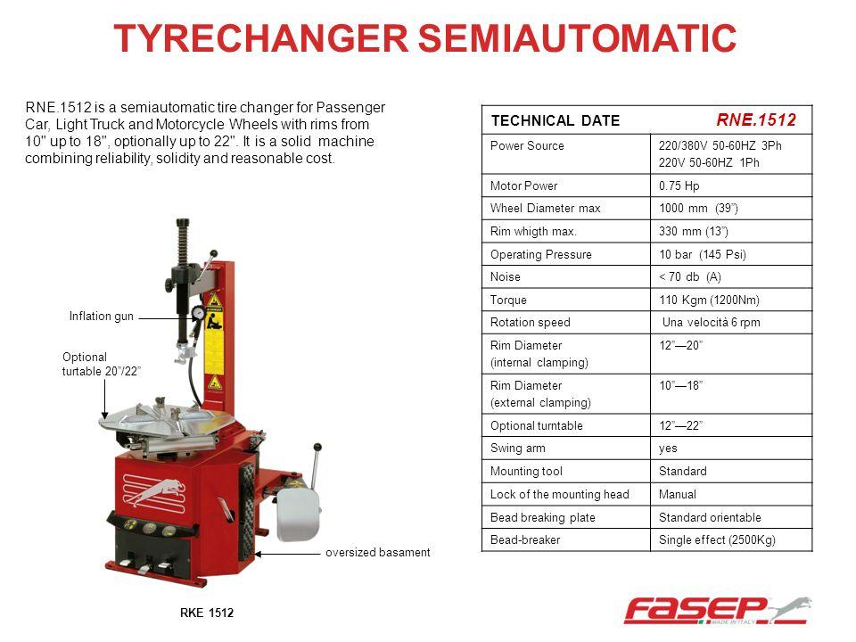 TYRECHANGER SEMIAUTOMATIC TECHNICAL DATE RNE.1512 Power Source220/380V 50-60HZ 3Ph 220V 50-60HZ 1Ph Motor Power0.75 Hp Wheel Diameter max1000 mm (39)